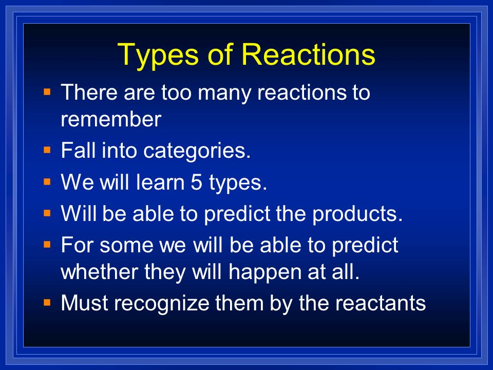 Types of Reactions There are too many reactions to remember