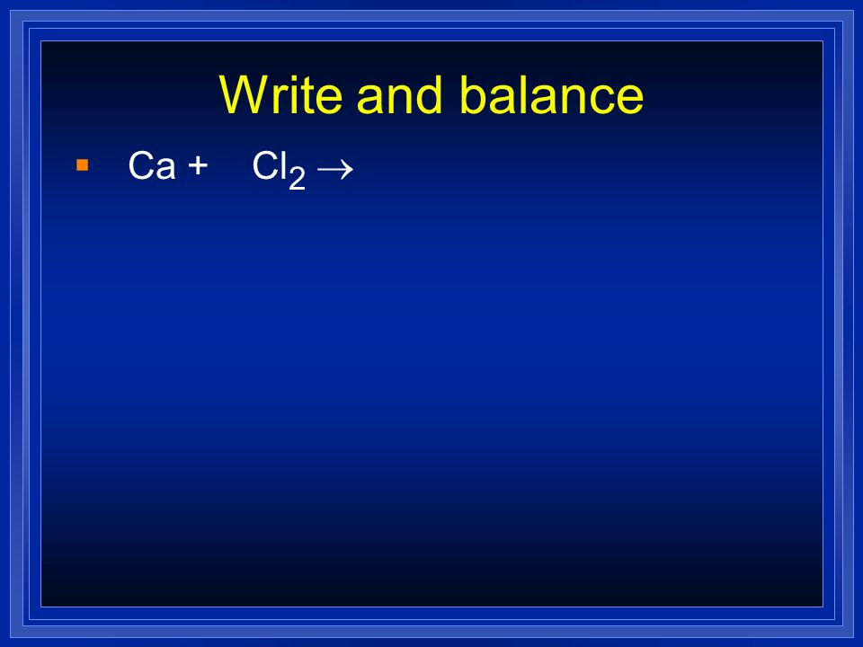 Write and balance Ca + Cl2 ®