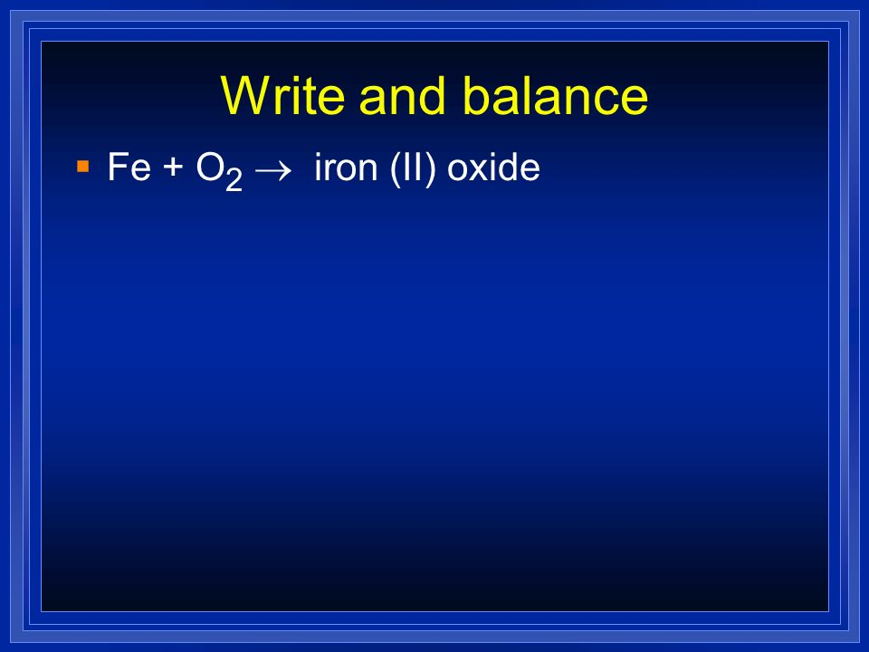 Write and balance Fe + O2 ® iron (II) oxide