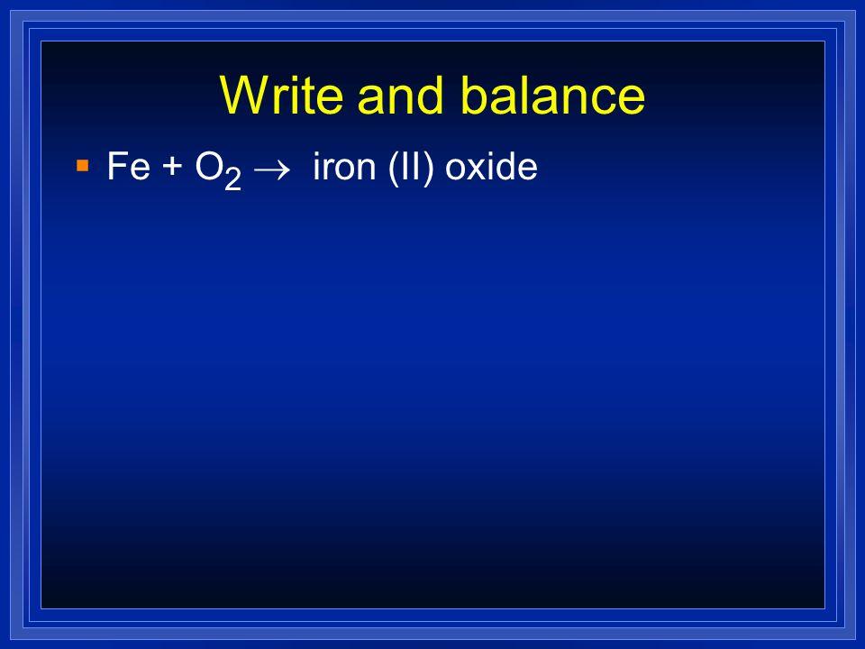 Write and balance Fe + O2 ® iron (II) oxide