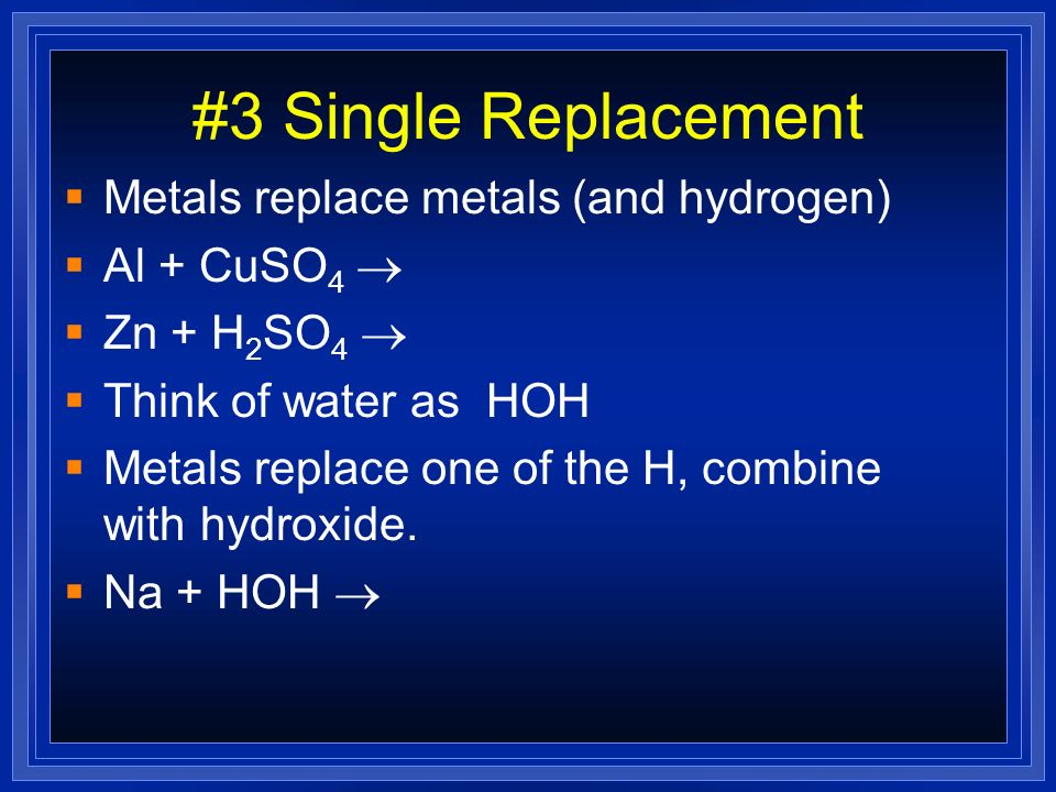 #3 Single Replacement Metals replace metals (and hydrogen)