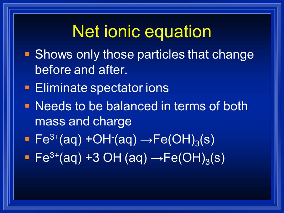 Net ionic equation Shows only those particles that change before and after. Eliminate spectator ions.