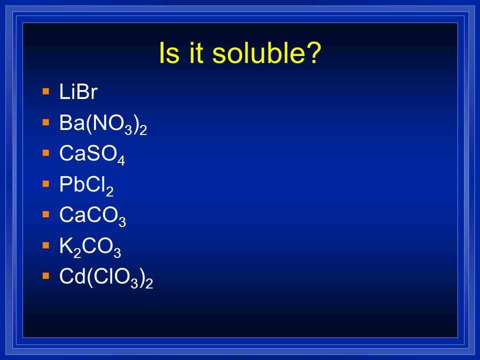 Is it soluble LiBr Ba(NO3)2 CaSO4 PbCl2 CaCO3 K2CO3 Cd(ClO3)2