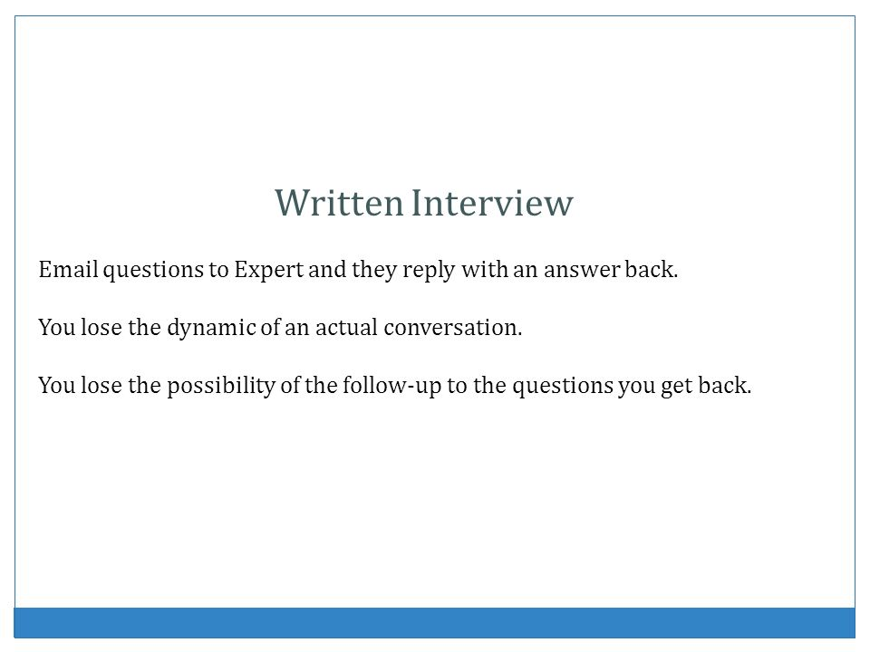 Written Interview  questions to Expert and they reply with an answer back. You lose the dynamic of an actual conversation.