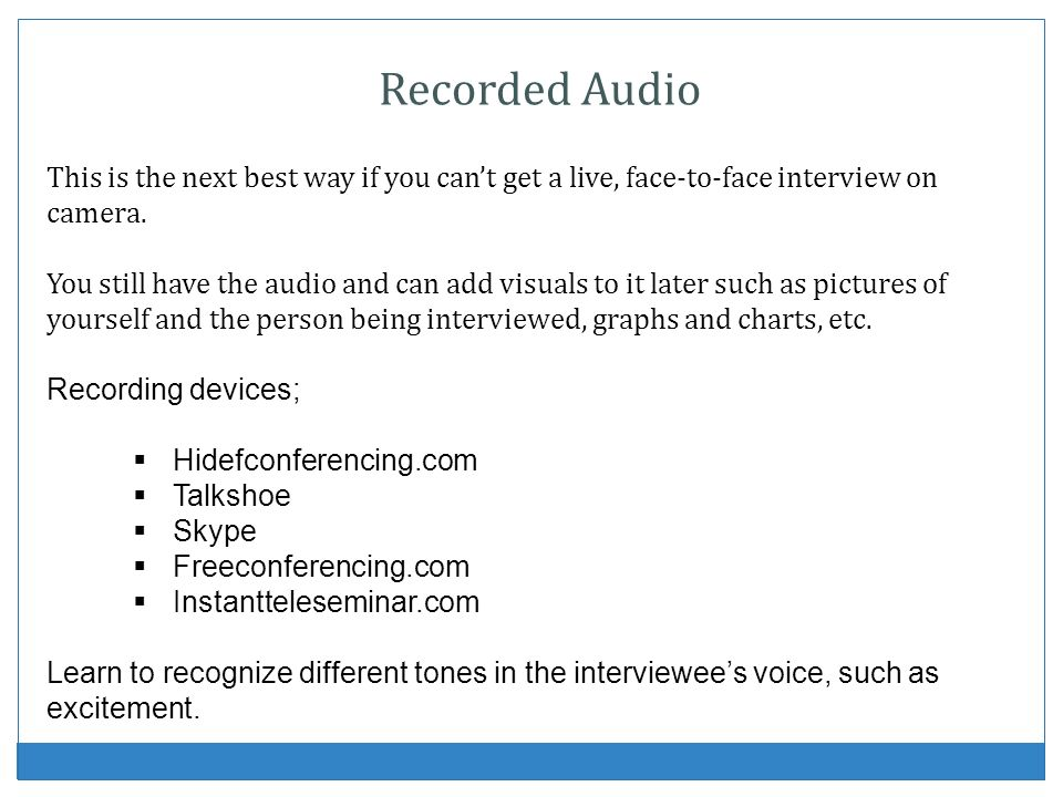 Recorded Audio This is the next best way if you can't get a live, face-to-face interview on camera.