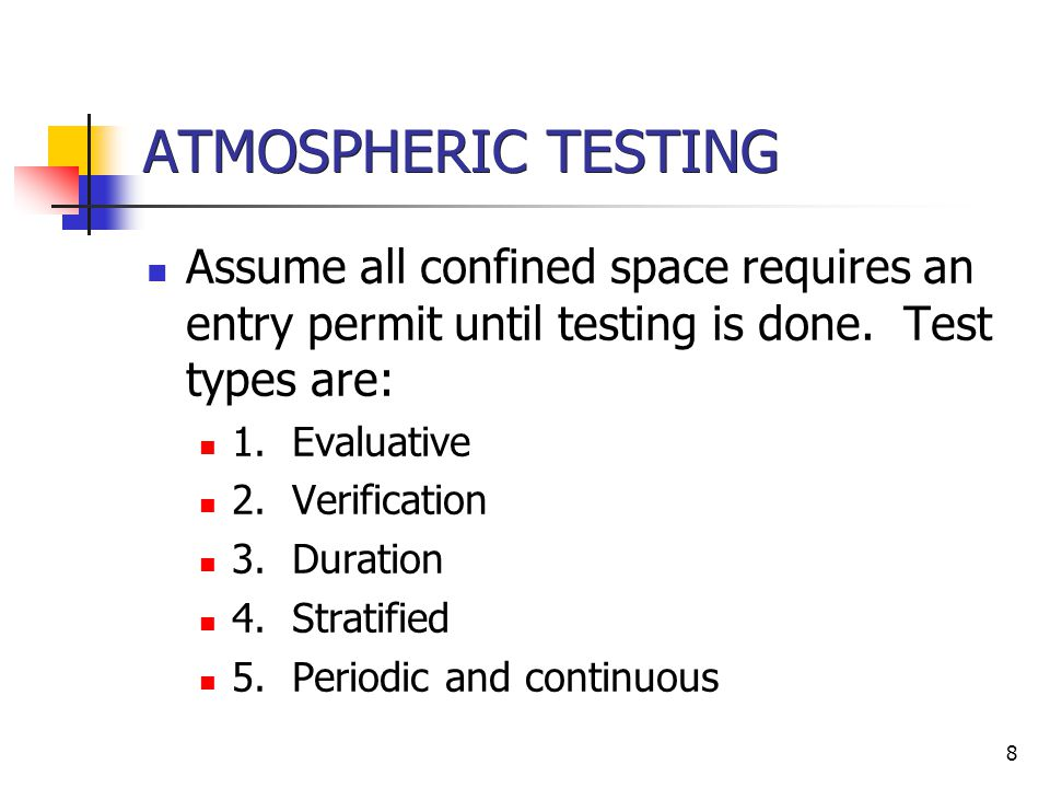 ATMOSPHERIC TESTING Assume all confined space requires an entry permit until testing is done. Test types are: