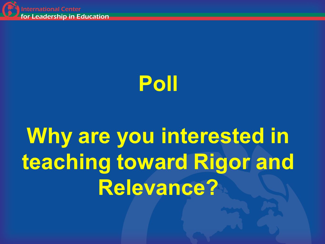 Poll Why are you interested in teaching toward Rigor and Relevance