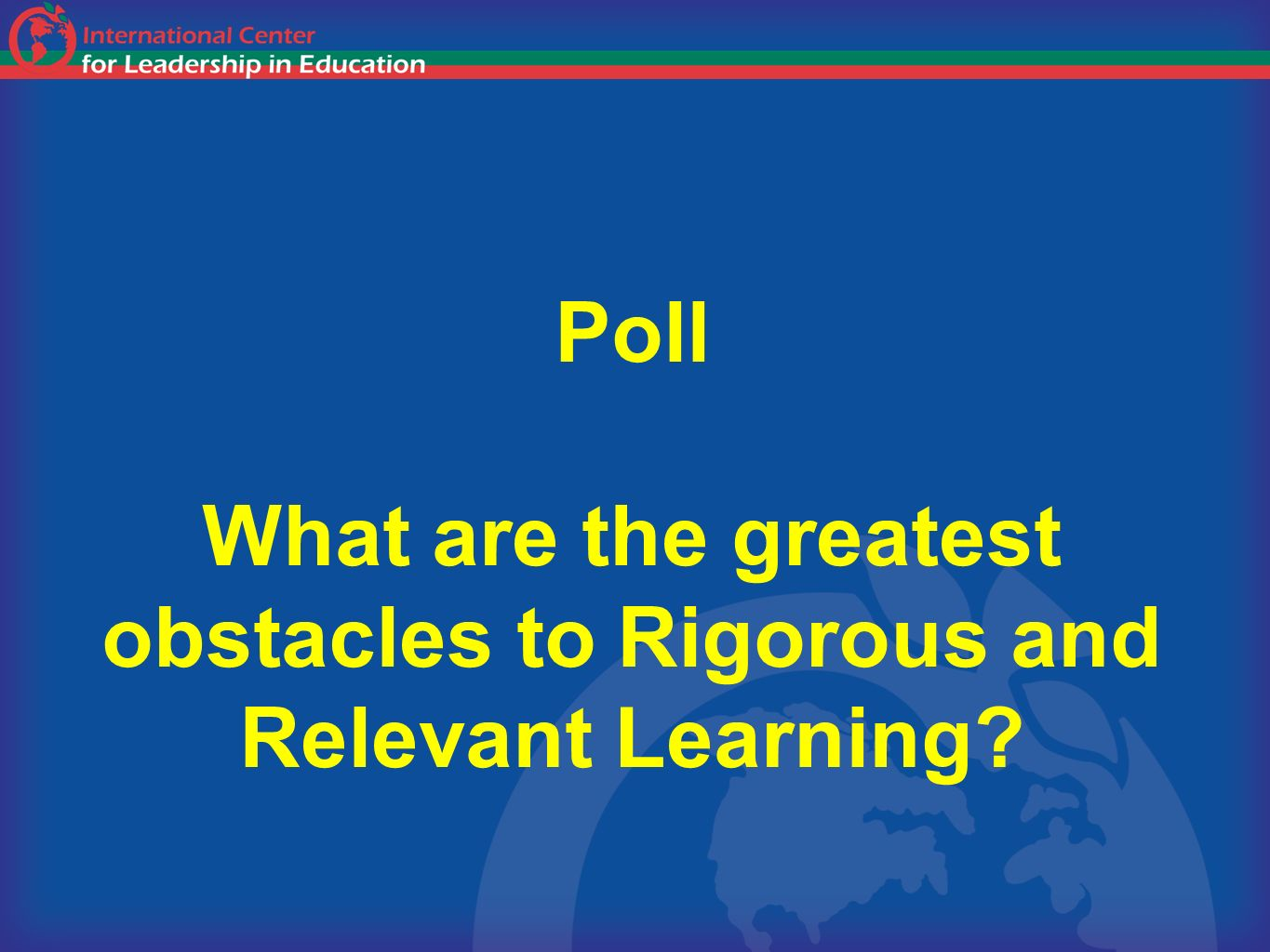 Poll What are the greatest obstacles to Rigorous and Relevant Learning