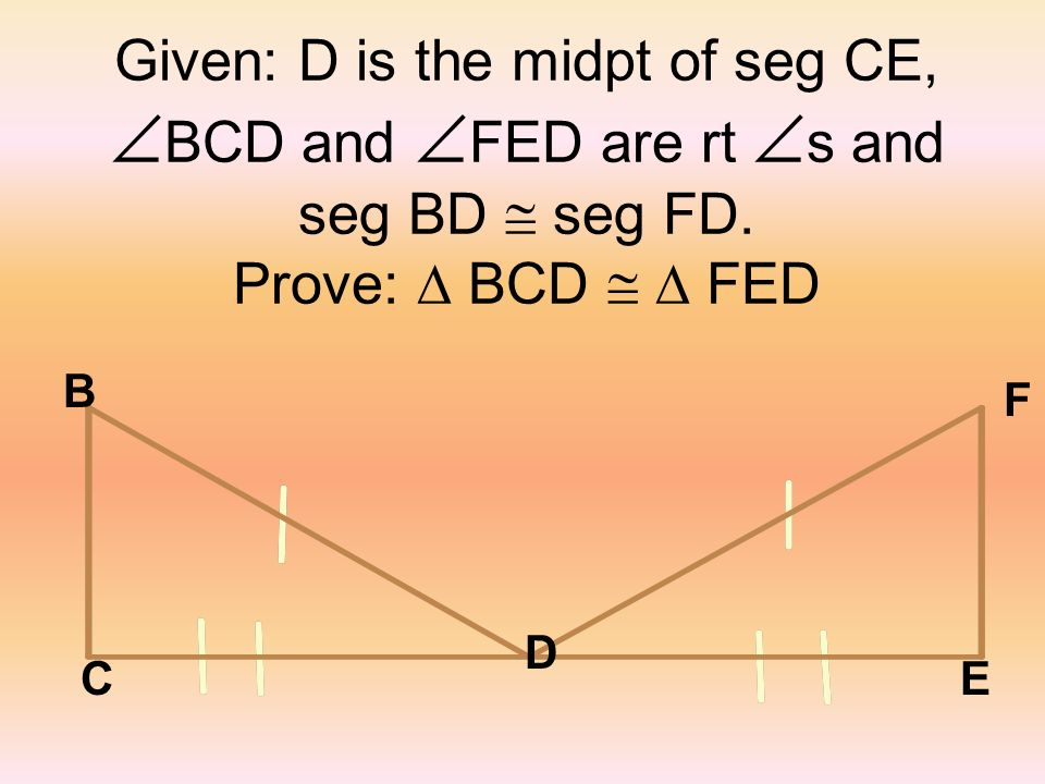 Given: D is the midpt of seg CE, BCD and FED are rt s and seg BD @ seg FD. Prove:  BCD @  FED