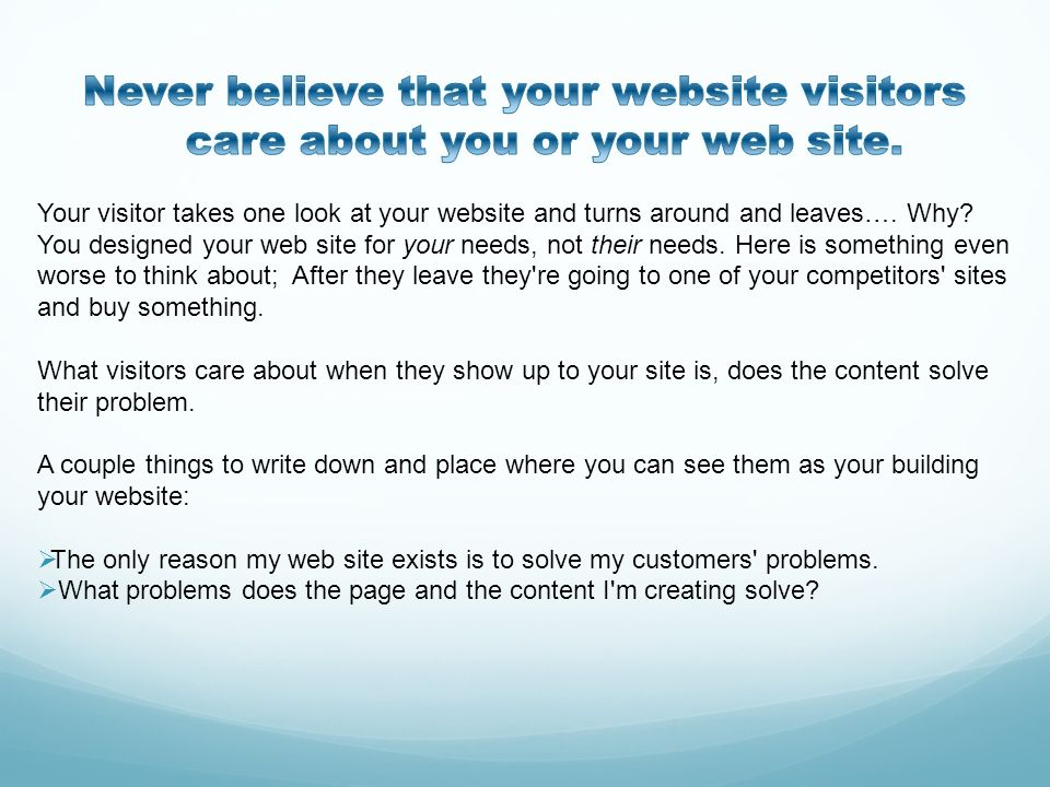 Never believe that your website visitors care about you or your web site.