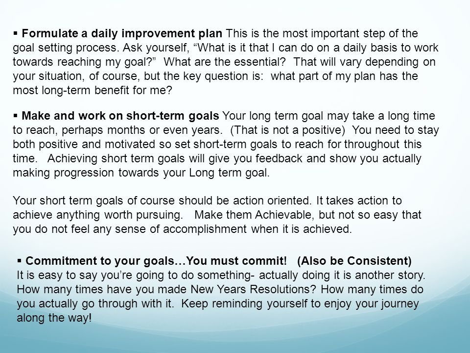 Formulate a daily improvement plan This is the most important step of the goal setting process. Ask yourself, What is it that I can do on a daily basis to work towards reaching my goal What are the essential That will vary depending on your situation, of course, but the key question is: what part of my plan has the most long-term benefit for me
