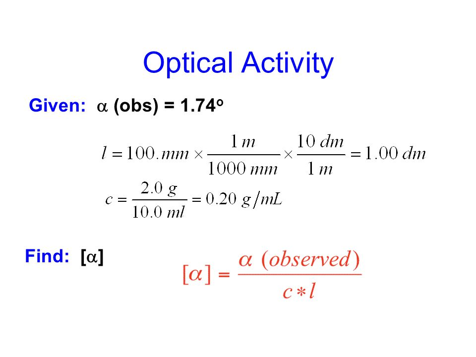 Optical Activity Given: a (obs) = 1.74o Find: [a]
