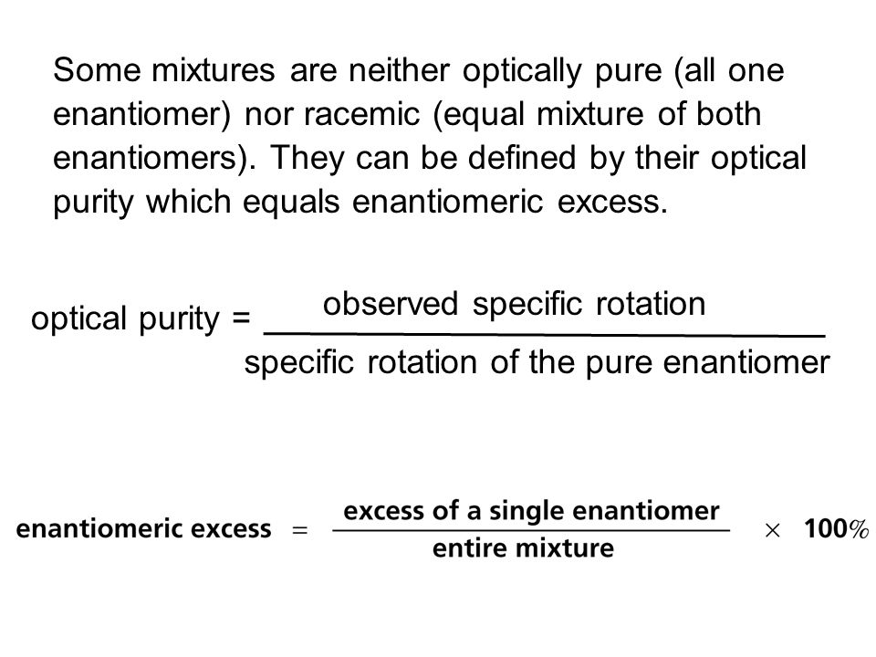 Some mixtures are neither optically pure (all one enantiomer) nor racemic (equal mixture of both enantiomers). They can be defined by their optical purity which equals enantiomeric excess.