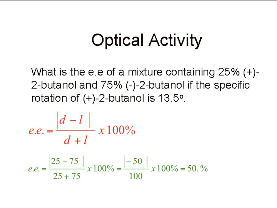 Optical Activity What is the e.e of a mixture containing 25% (+)-2-butanol and 75% (-)-2-butanol if the specific rotation of (+)-2-butanol is 13.5o.