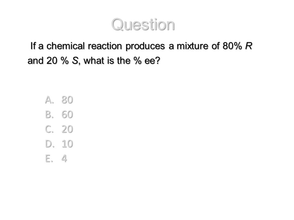 Question If a chemical reaction produces a mixture of 80% R and 20 % S, what is the % ee 80. 60.