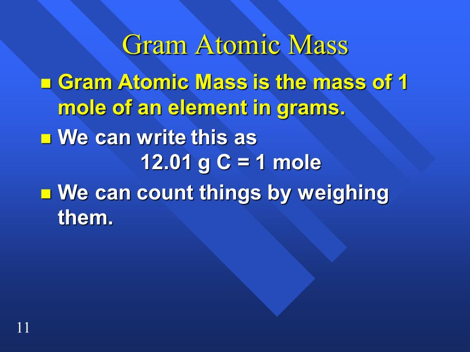 Gram Atomic Mass Gram Atomic Mass is the mass of 1 mole of an element in grams. We can write this as 12.01 g C = 1 mole.