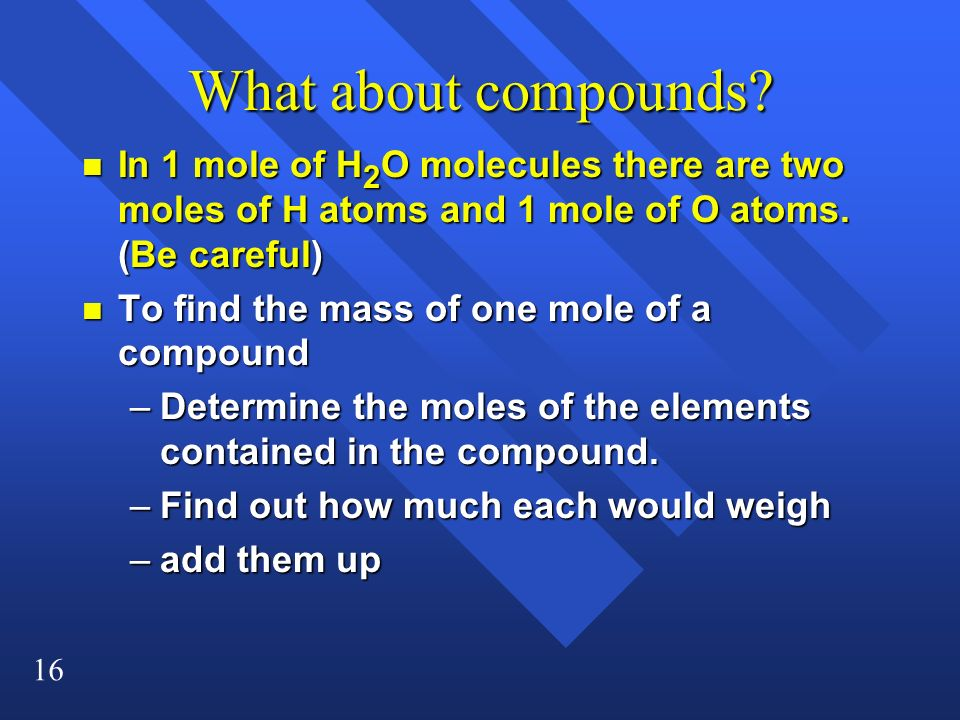 What about compounds In 1 mole of H2O molecules there are two moles of H atoms and 1 mole of O atoms. (Be careful)