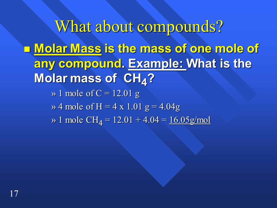What about compounds Molar Mass is the mass of one mole of any compound. Example: What is the Molar mass of CH4