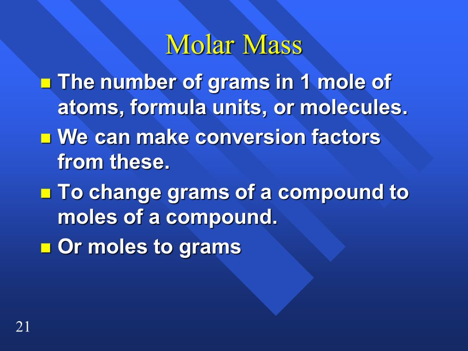 Molar Mass The number of grams in 1 mole of atoms, formula units, or molecules. We can make conversion factors from these.