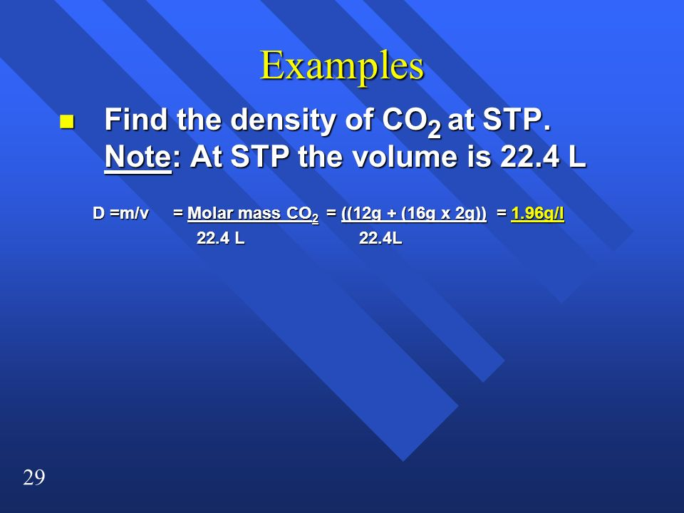 Examples Find the density of CO2 at STP. Note: At STP the volume is 22.4 L. D =m/v = Molar mass CO2 = ((12g + (16g x 2g)) = 1.96g/l.
