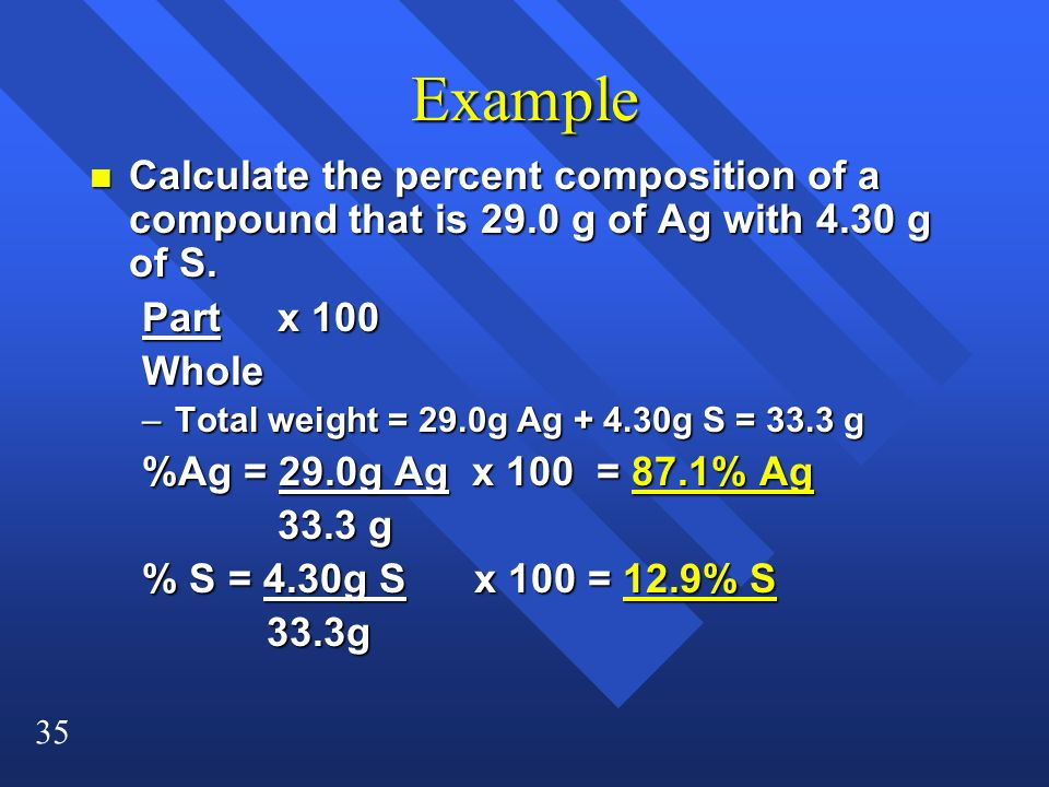 Example Calculate the percent composition of a compound that is 29.0 g of Ag with 4.30 g of S. Part x 100.