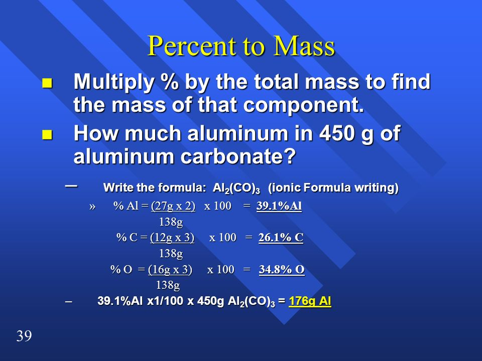 Percent to Mass Multiply % by the total mass to find the mass of that component. How much aluminum in 450 g of aluminum carbonate