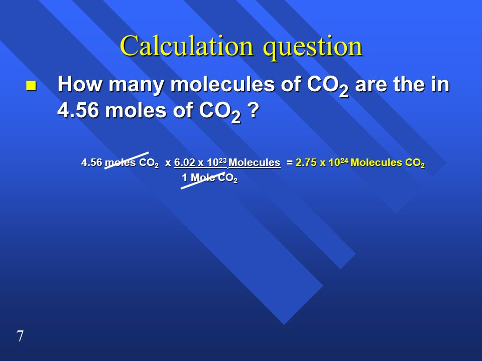 Calculation question How many molecules of CO2 are the in 4.56 moles of CO2 4.56 moles CO2 x 6.02 x 1023 Molecules = 2.75 x 1024 Molecules CO2.