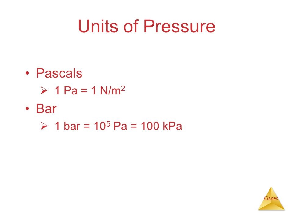 Units of Pressure Pascals 1 Pa = 1 N/m2 Bar 1 bar = 105 Pa = 100 kPa