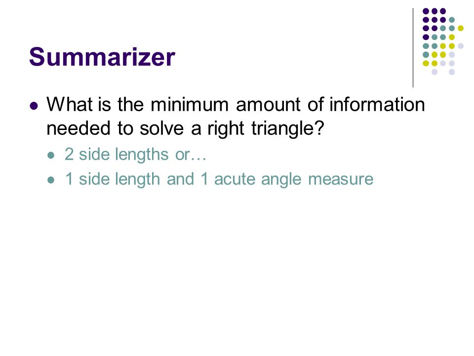 Summarizer What is the minimum amount of information needed to solve a right triangle 2 side lengths or…