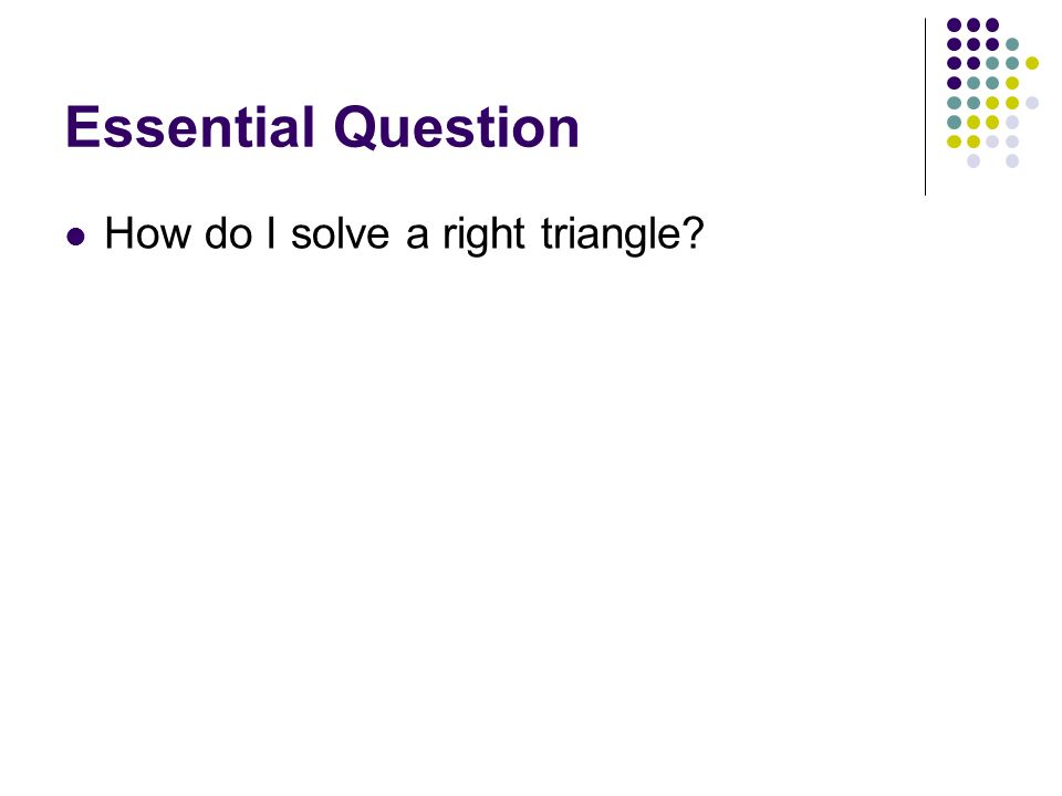 Essential Question How do I solve a right triangle