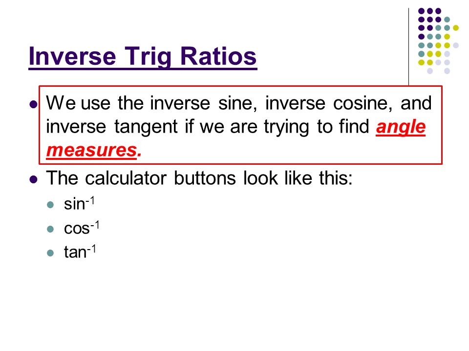 Inverse Trig Ratios We use the inverse sine, inverse cosine, and inverse tangent if we are trying to find angle measures.