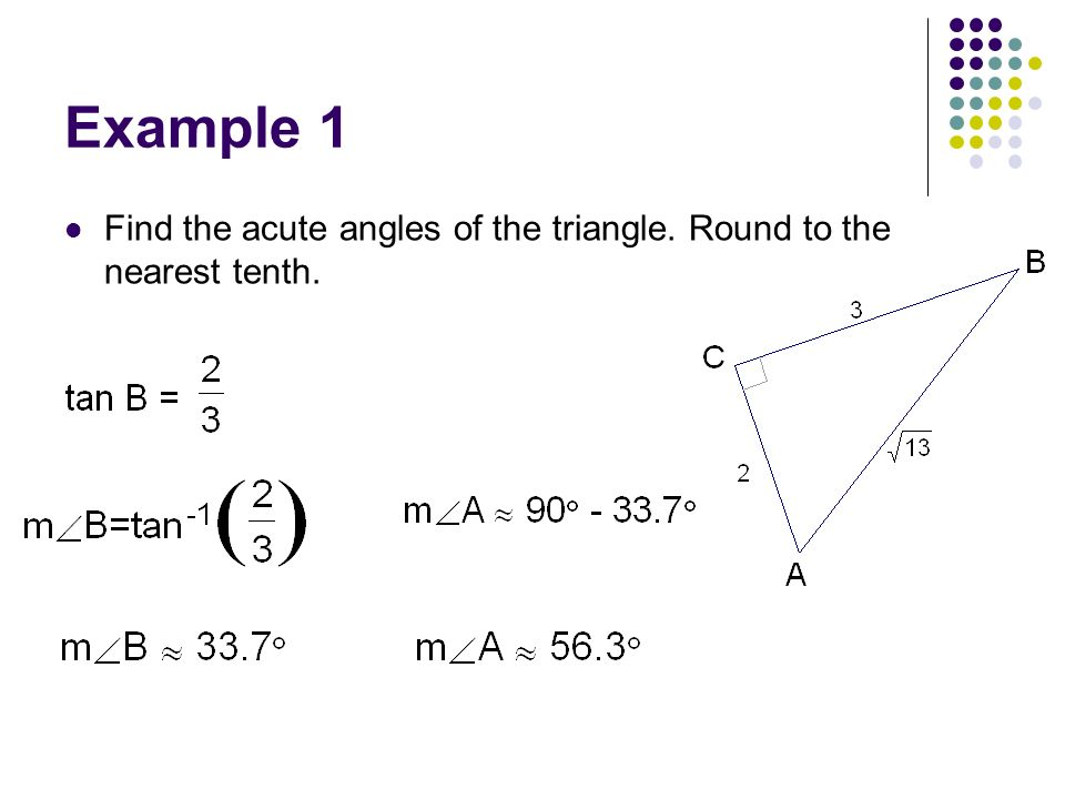 Example 1 Find the acute angles of the triangle. Round to the nearest tenth.