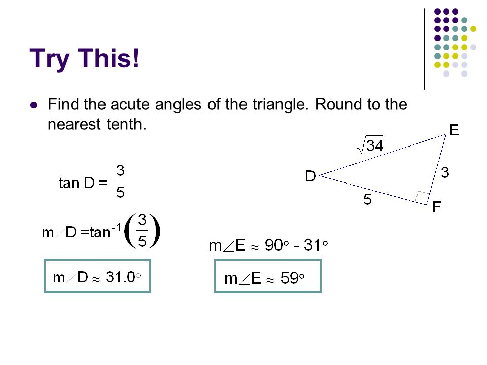 Try This! Find the acute angles of the triangle. Round to the nearest tenth.
