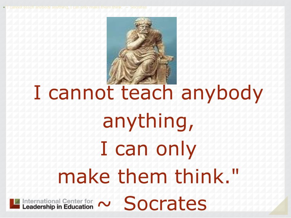 I cannot teach anybody anything, I can only make them think.