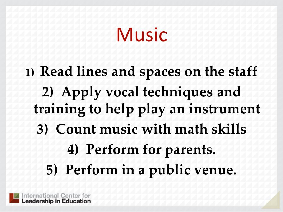 Music 1) Read lines and spaces on the staff. 2) Apply vocal techniques and training to help play an instrument.