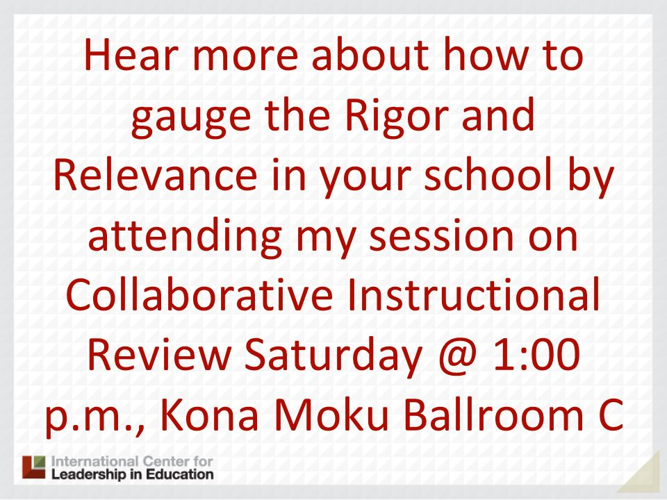 Hear more about how to gauge the Rigor and Relevance in your school by attending my session on Collaborative Instructional Review Saturday @ 1:00 p.m., Kona Moku Ballroom C