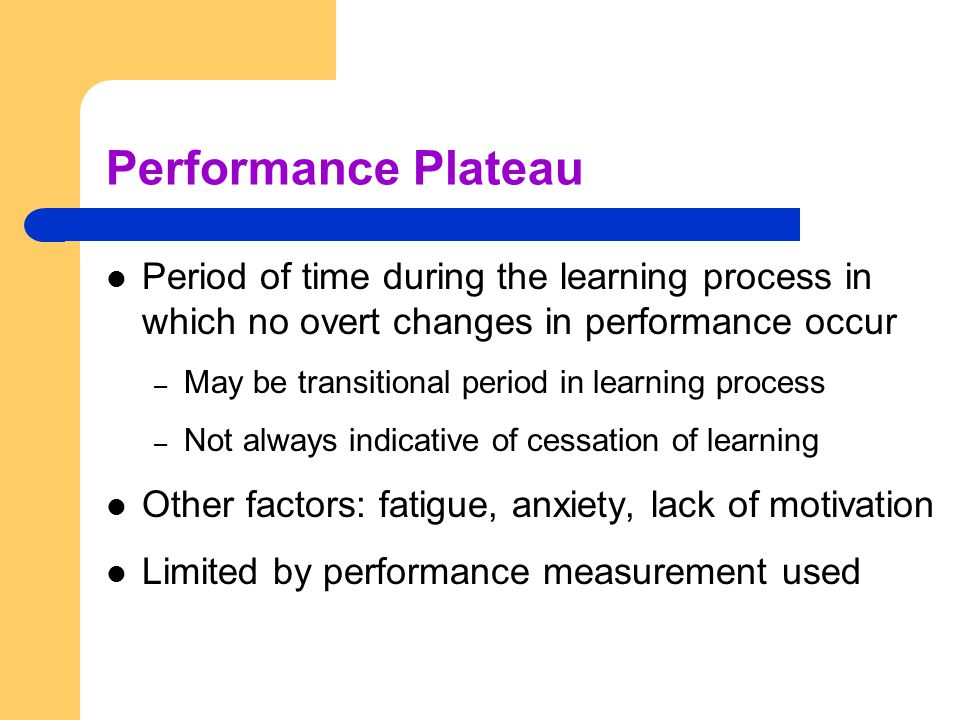 Performance Plateau Period of time during the learning process in which no overt changes in performance occur.