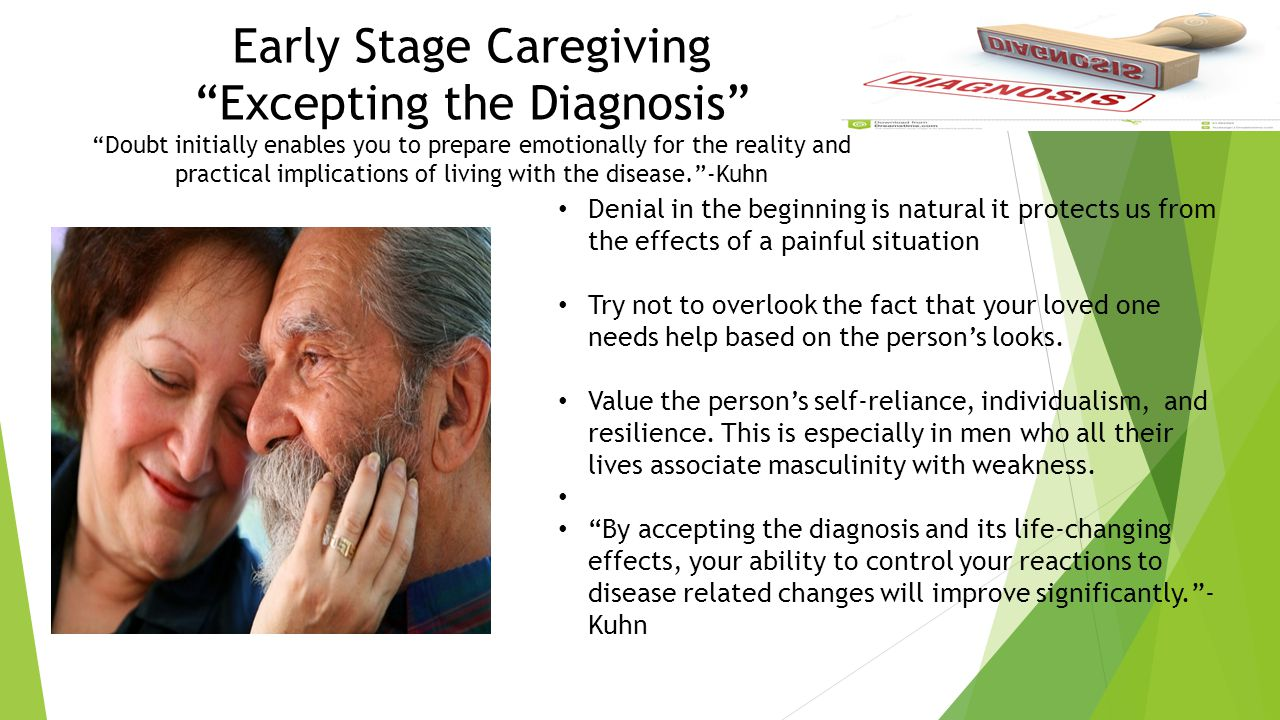 Early Stage Caregiving Excepting the Diagnosis Doubt initially enables you to prepare emotionally for the reality and practical implications of living with the disease. -Kuhn