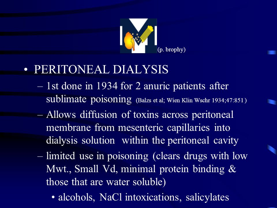 (p. brophy) PERITONEAL DIALYSIS. 1st done in 1934 for 2 anuric patients after sublimate poisoning (Balzs et al; Wien Klin Wschr 1934;47:851 )