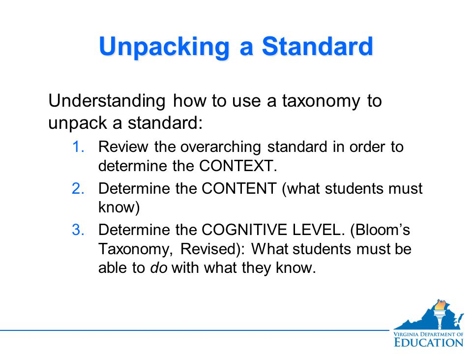 Unpacking a Standard Understanding how to use a taxonomy to unpack a standard: Review the overarching standard in order to determine the CONTEXT.