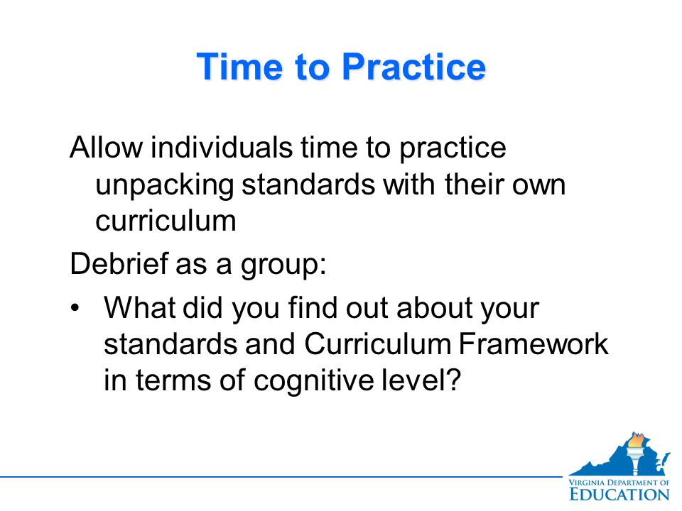 Time to Practice Allow individuals time to practice unpacking standards with their own curriculum. Debrief as a group: