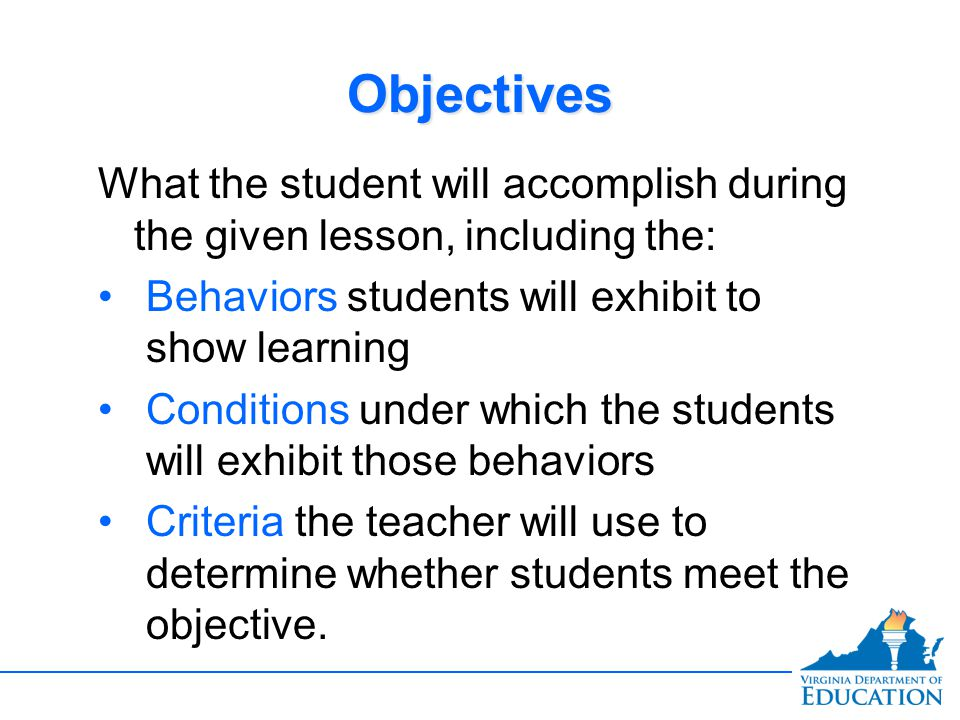 Objectives What the student will accomplish during the given lesson, including the: Behaviors students will exhibit to show learning.