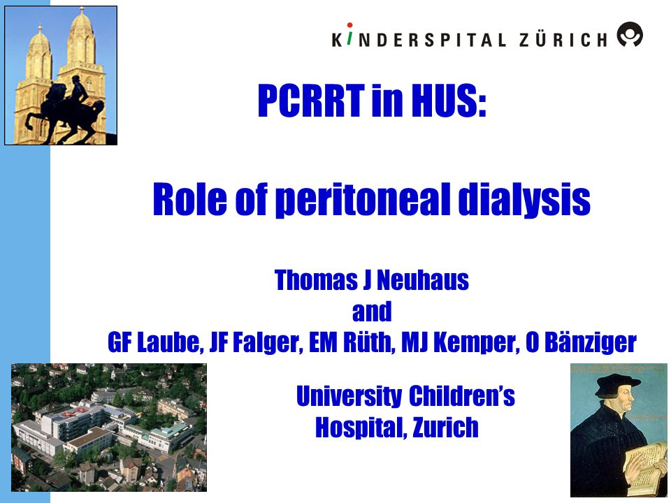 PCRRT in HUS: Role of peritoneal dialysis Thomas J Neuhaus and GF Laube, JF Falger, EM Rüth, MJ Kemper, O Bänziger University Children's Hospital, Zurich