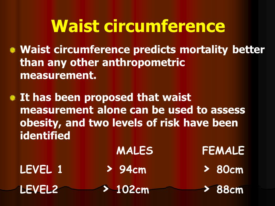 Waist circumference Waist circumference predicts mortality better than any other anthropometric measurement.