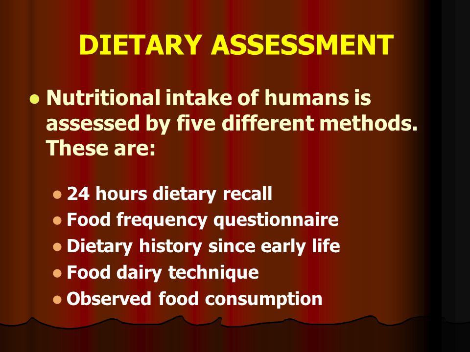 DIETARY ASSESSMENT Nutritional intake of humans is assessed by five different methods. These are: 24 hours dietary recall.