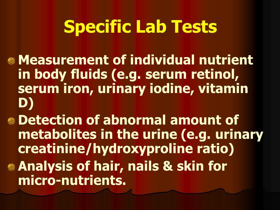 Specific Lab Tests Measurement of individual nutrient in body fluids (e.g. serum retinol, serum iron, urinary iodine, vitamin D)