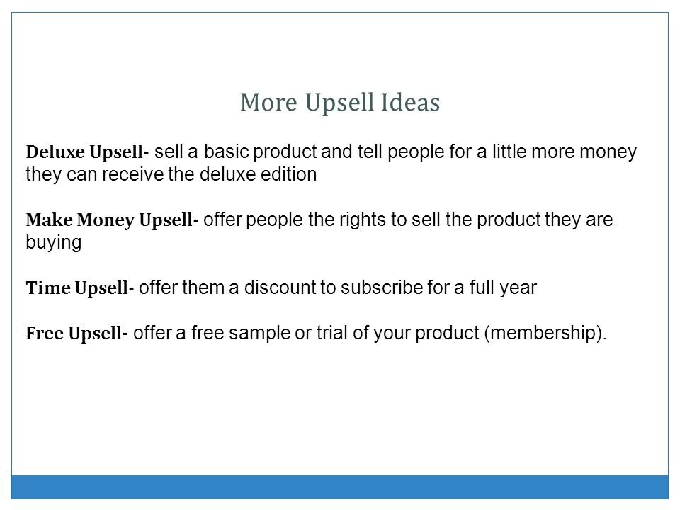 More Upsell Ideas Deluxe Upsell- sell a basic product and tell people for a little more money they can receive the deluxe edition.