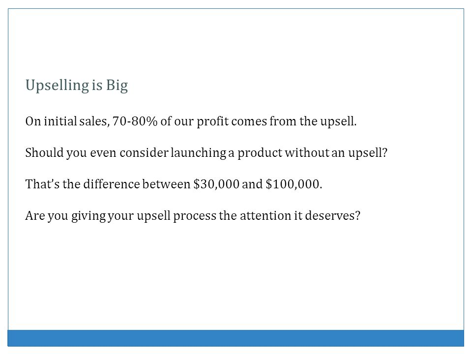 Upselling is Big On initial sales, 70-80% of our profit comes from the upsell. Should you even consider launching a product without an upsell