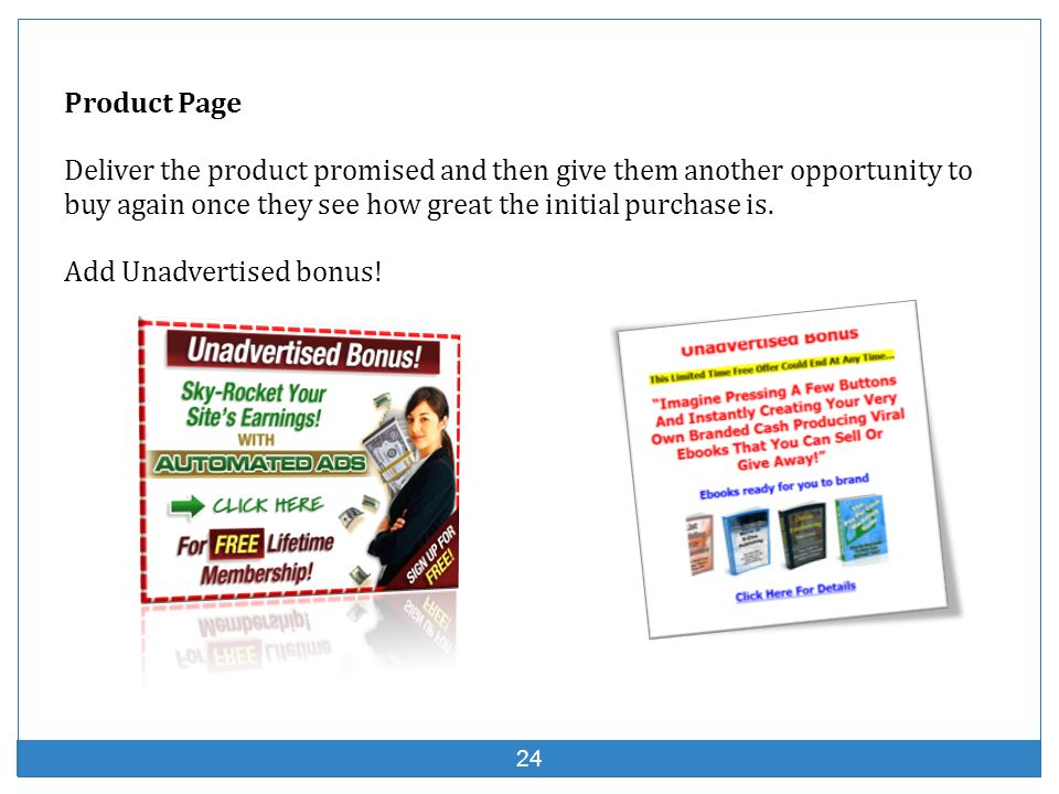 Product Page Deliver the product promised and then give them another opportunity to buy again once they see how great the initial purchase is.