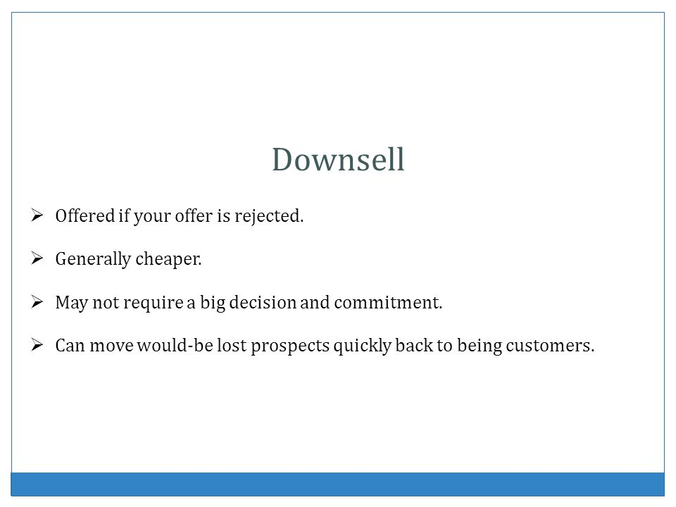 Downsell Offered if your offer is rejected. Generally cheaper.